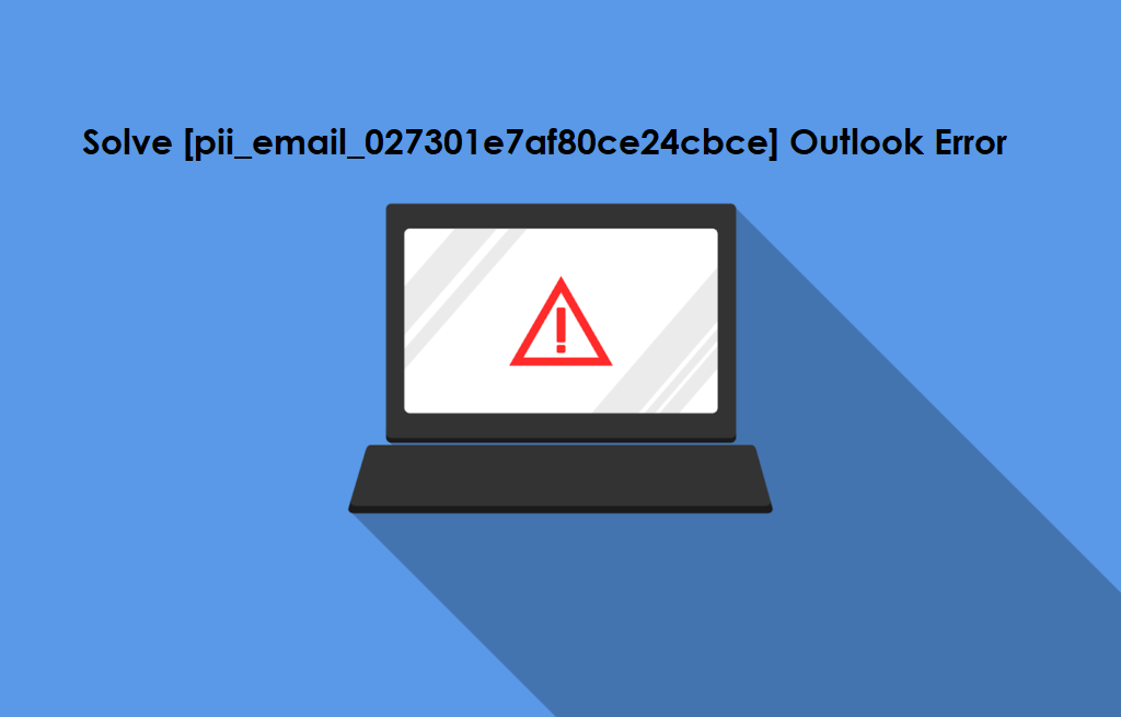 Solve [pii_email_027301e7af80ce24cbce] Outlook Error