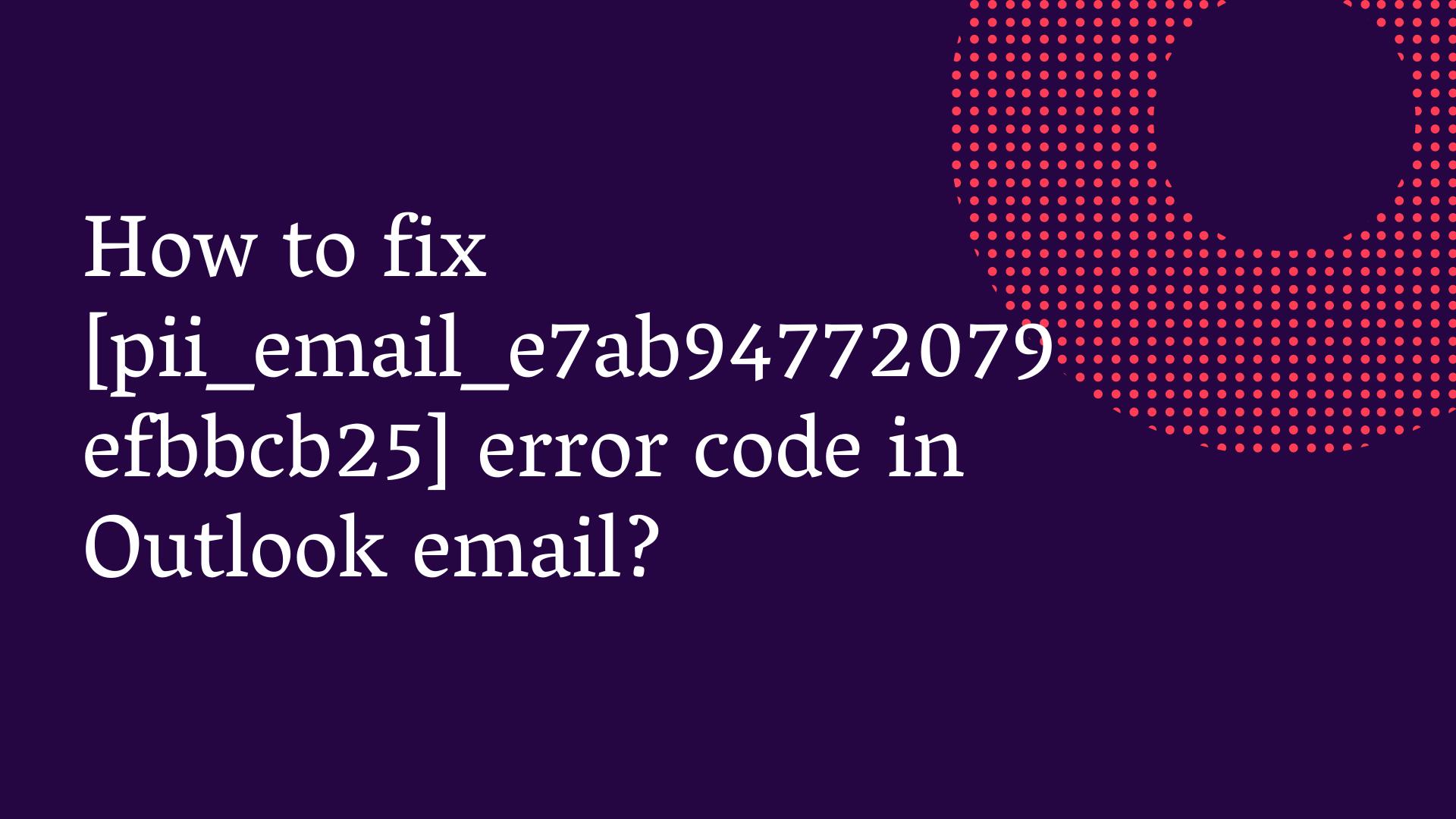 Fix [pii_email_e7ab94772079efbbcb25] Outlook Error